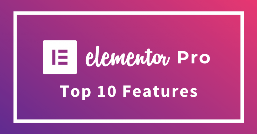 Top 10 Features of Elementor Pro